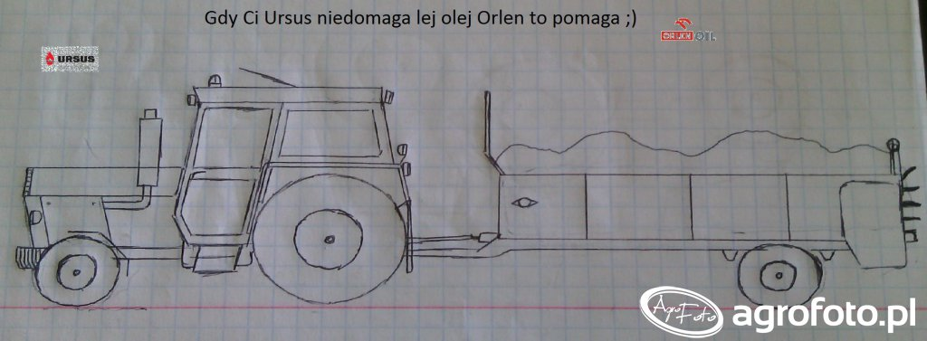Gdy Ci Ursus niedomaga lej olej Orlen  to pomaga ;)